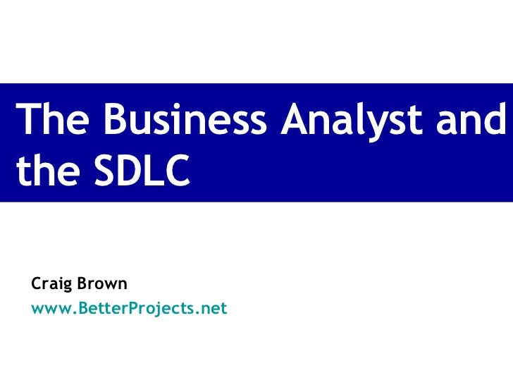 The Business Analyst and the SDLC Craig Brown www.BetterProjects.net
