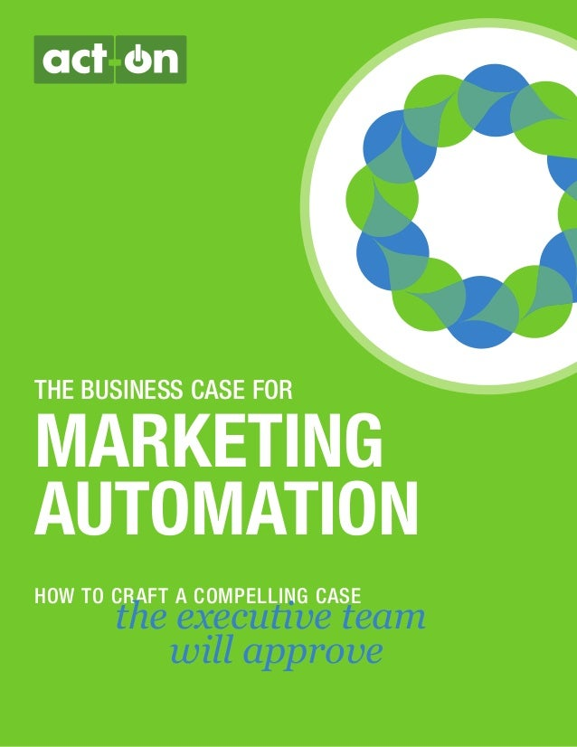 THE BUSINESS CASE FOR MARKETING AUTOMATION HOW TO CRAFT A COMPELLING CASE the executive team will approve