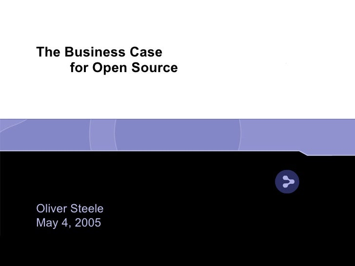The Business Case      for Open Source     Oliver Steele May 4, 2005