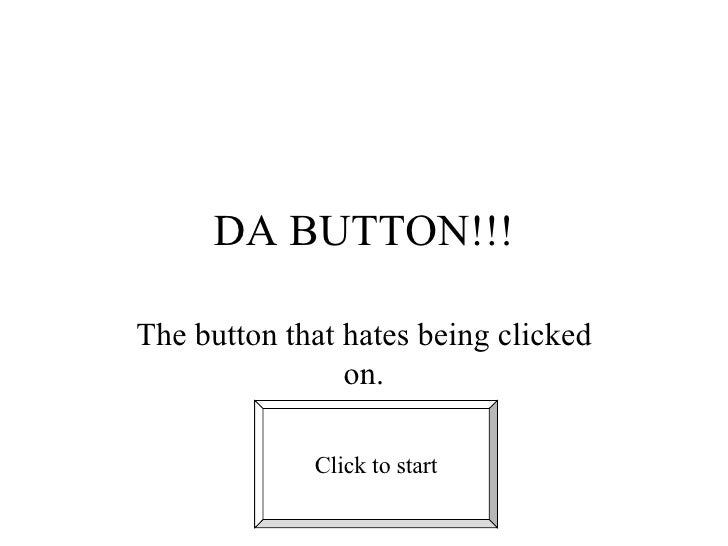 DA BUTTON!!! The button that hates being clicked on. Click to start
