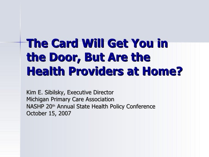 The Card Will Get You in the Door, But Are the Health Providers at Home? Kim E. Sibilsky, Executive Director Michigan Prim...