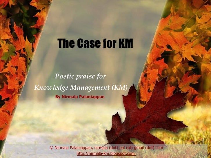 The Case for KM Poetic praise for  Knowledge Management (KM) © Nirmala Palaniappan, nirmala (dot) pal (at) gmail (dot) com...