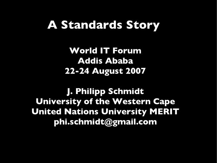 A Standards Story  World IT Forum Addis Ababa 22-24 August 2007 J. Philipp Schmidt University of the Western Cape United N...