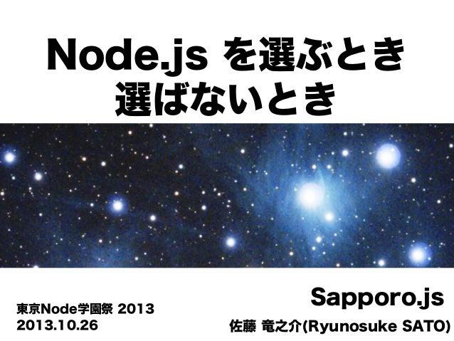 Node.js を選ぶとき 選ばないとき  東京Node学園祭 2013 2013.10.26  Sapporo.js 佐藤 竜之介(Ryunosuke SATO)