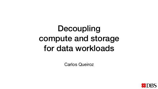 Decoupling compute and storage for data workloads Carlos Queiroz
