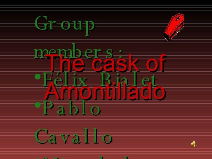 The   cask  of Amontillado <ul><li>Group members : </li></ul><ul><li>Félix Bialet </li></ul><ul><li>Pablo Cavallo </li></u...