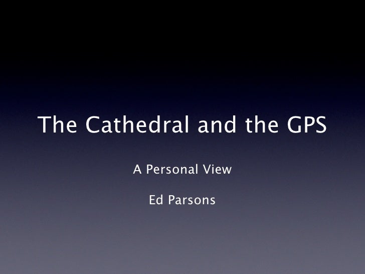 The Cathedral and the GPS A Personal View Ed Parsons