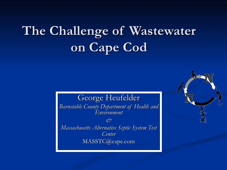 The Challenge of Wastewater  on Cape Cod   George Heufelder Barnstable County Department of Health and Environment & Massa...