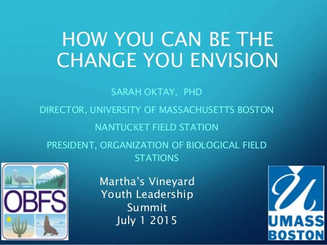 HOW YOU CAN BE THE CHANGE YOU ENVISION SARAH OKTAY, PHD DIRECTOR, UNIVERSITY OF MASSACHUSETTS BOSTON NANTUCKET FIELD STATI...