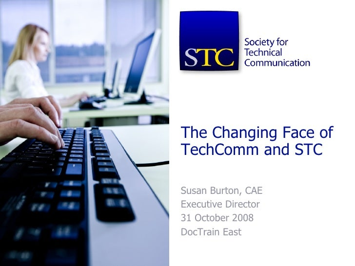 The Changing Face of TechComm and STC Susan Burton, CAE Executive Director 31 October 2008 DocTrain East