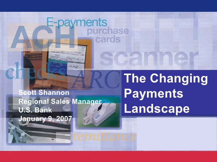 Scott Shannon Regional Sales Manager U.S. Bank January 9, 2007 The Changing Payments Landscape