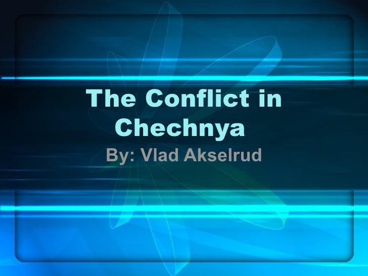 The Conflict in Chechnya  By: Vlad Akselrud