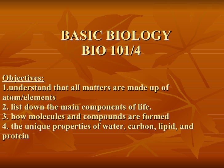 BASIC BIOLOGY   BIO 101/4 Objectives: 1.understand that all matters are made up of  atom/elements 2. list down the main co...