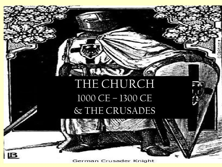 THE CHURCH 1000 CE – 1300 CE & THE CRUSADES