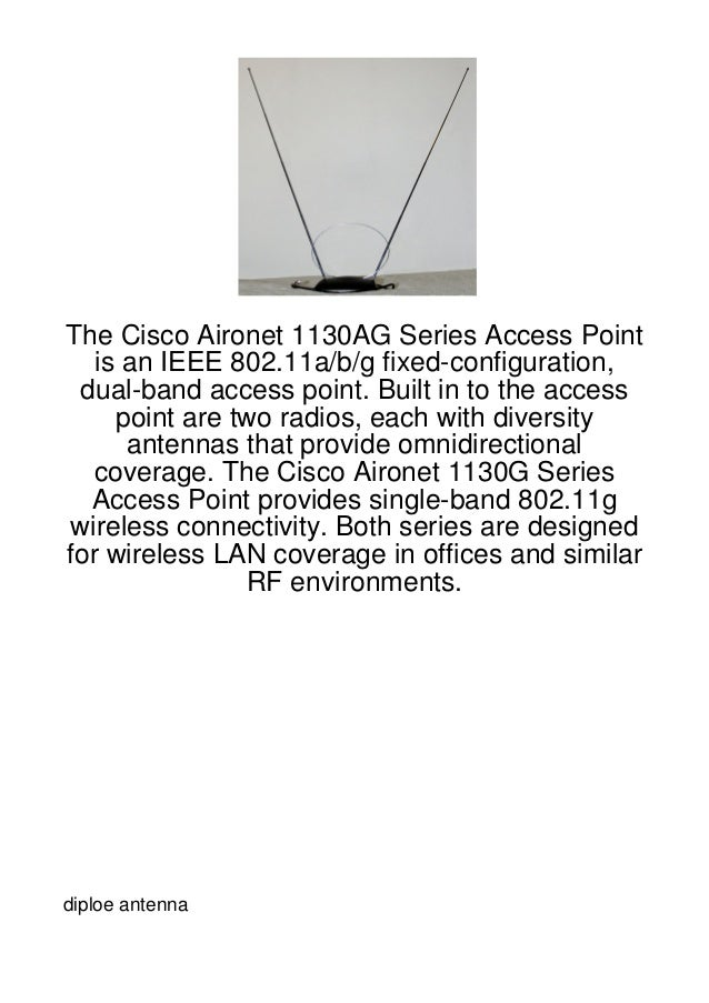 The Cisco Aironet 1130AG Series Access Point   is an IEEE 802.11a/b/g fixed-configuration, dual-band access point. Built i...