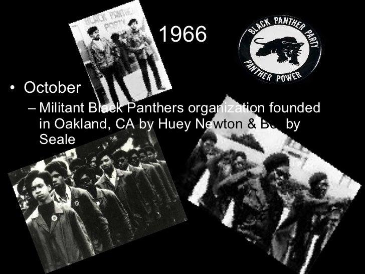 1966 <ul><li>October </li></ul><ul><ul><li>Militant Black Panthers organization founded in Oakland, CA by Huey Ne wton   &...