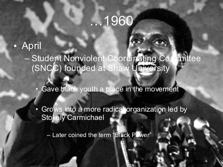 … 1960 <ul><li>April </li></ul><ul><ul><li>Student Nonviolent Coordinating Committee (SNCC) founded at Shaw University </l...