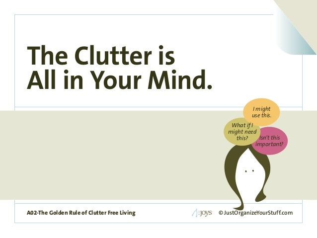 A02-The Golden Rule of Clutter Free Living The Clutter is All in Your Mind. © JustOrganizeYourStuff.comA02-The Golden Rule...