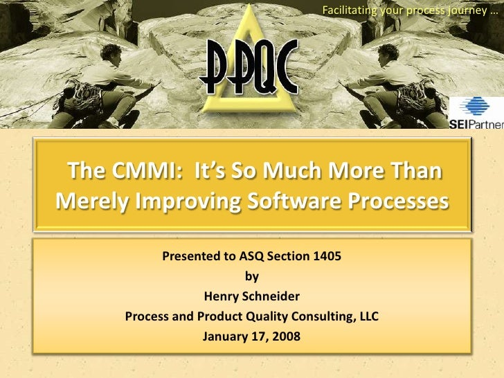 Facilitating your process journey …      The CMMI: It's So Much More Than Merely Improving Software Processes             ...