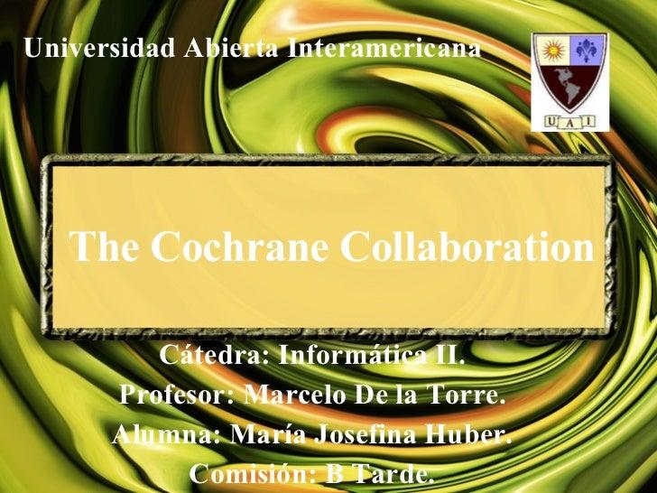 The Cochrane Collaboration Cátedra: Informática II. Profesor: Marcelo De la Torre. Alumna: María Josefina Huber. Comisión:...