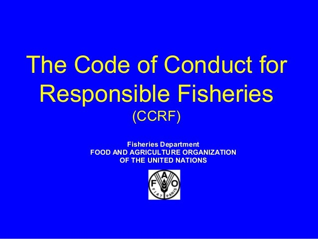The Code of Conduct for Responsible Fisheries (CCRF) Fisheries Department FOOD AND AGRICULTURE ORGANIZATION OF THE UNITED ...