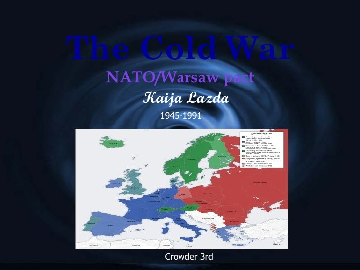 The Cold War NATO/Warsaw pact Kaija Lazda 1945-1991 Crowder 3rd
