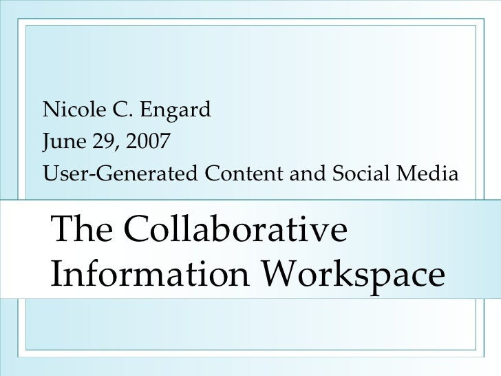 The Collaborative Information Workspace Nicole C. Engard June 29, 2007 User-Generated Content and Social Media