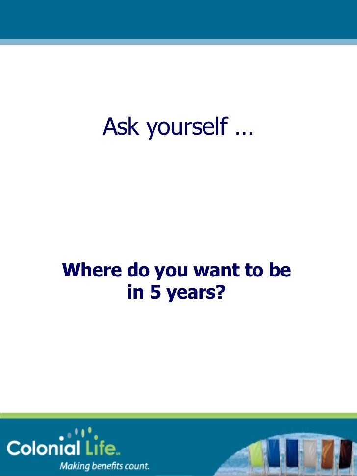 Ask yourself … Where do you want to be in 5 years?