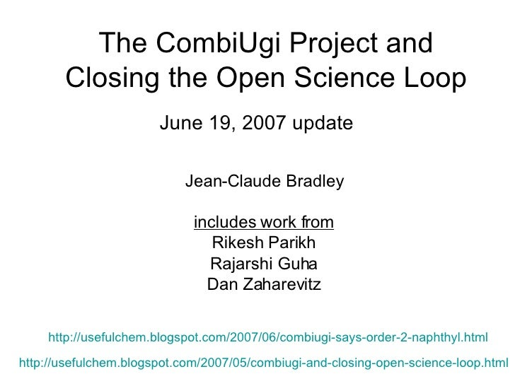 The CombiUgi Project and Closing the Open Science Loop June 19, 2007 update http://usefulchem.blogspot.com/2007/05/combiug...