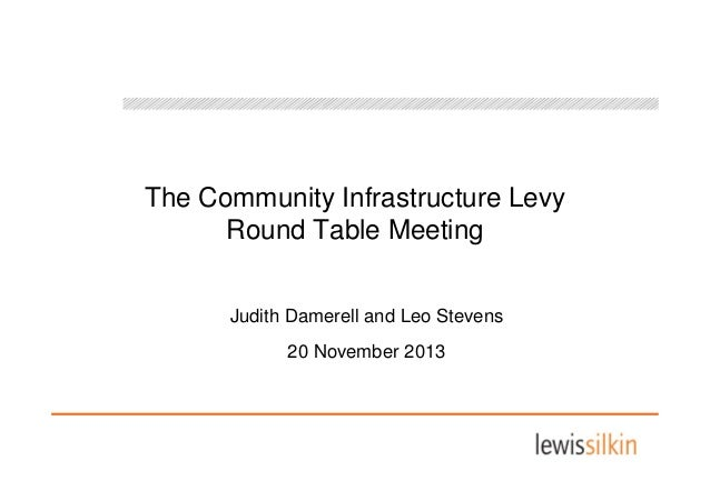 The Community Infrastructure Levy Round Table Meeting Judith Damerell and Leo Stevens 20 November 2013