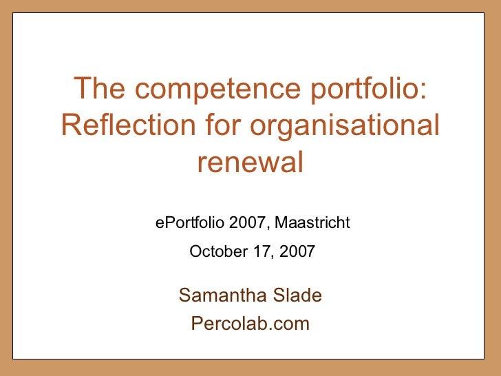 The competence portfolio: Reflection for organisational renewal Samantha Slade Percolab.com October 17, 2007 ePortfolio 20...