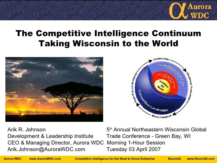 The Competitive Intelligence Continuum Taking Wisconsin to the World Arik R. Johnson   5 th  Annual Northeastern Wisconsin...