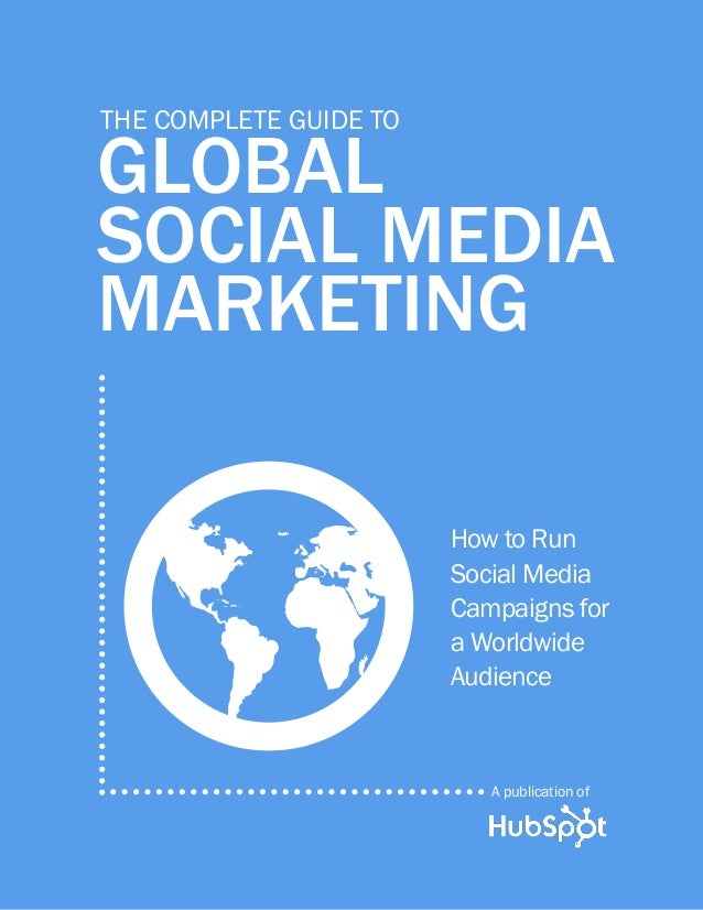A publication of global social media marketing The complete Guide to How to Run Social Media Campaigns for a Worldwide Aud...