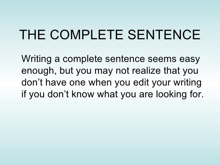THE COMPLETE SENTENCE <ul><li>Writing a complete sentence seems easy enough, but you may not realize that you don't have o...