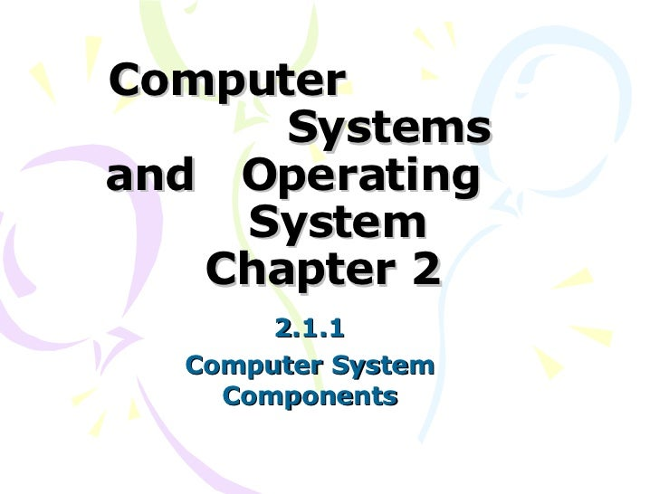 Computer  Systems and  Operating  System Chapter 2 2.1.1 Computer System Components