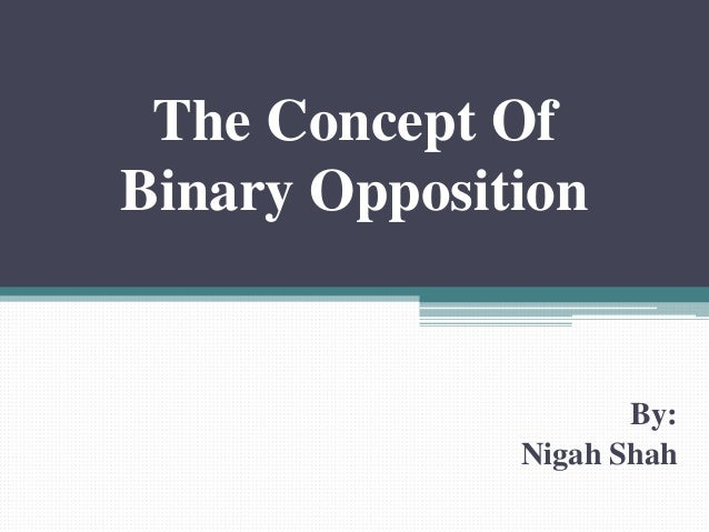 The Concept Of Binary Opposition By: Nigah Shah