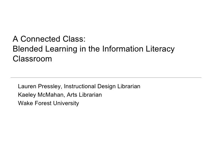 A Connected Class:  Blended Learning in the Information Literacy Classroom <ul><li>Lauren Pressley, Instructional Design L...