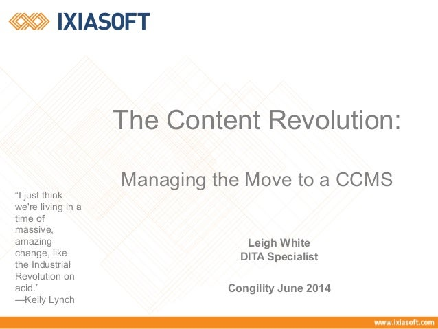 "The Content Revolution:  Managing the Move to a CCMS  Leigh White  DITA Specialist  Congility June 2014  ""I just think  we..."