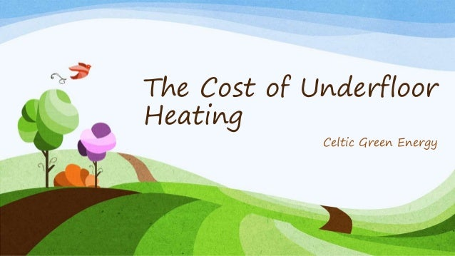 The Cost of Underfloor Heating Celtic Green Energy