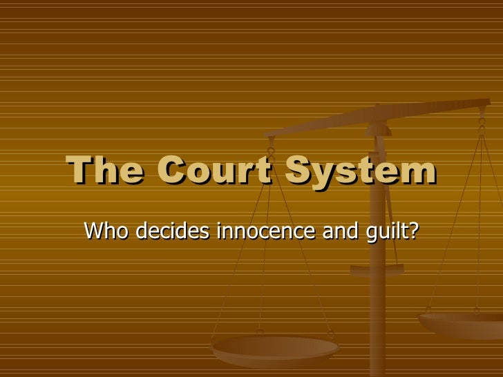 The Court System Who decides innocence and guilt?
