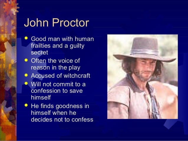john proctor the tragic protagonist A tragic hero, like john proctor, is created when the protagonist uncovers the source of his downfall when proctor accomplishes this, he has the strength to stand up to the morally bankrupt society and dies in defense of truth.