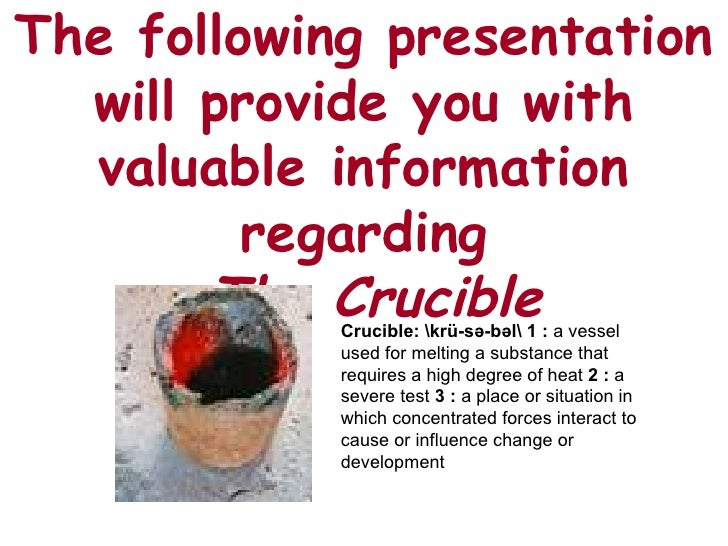 The following presentation will provide you with valuable information regarding   The Crucible Crucible: krü-sə-bəl   1   ...
