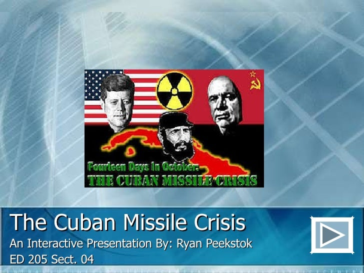 The Cuban Missile Crisis An Interactive Presentation By: Ryan Peekstok ED 205 Sect. 04