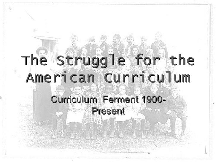 The Struggle for the American Curriculum Curriculum  Ferment 1900-Present