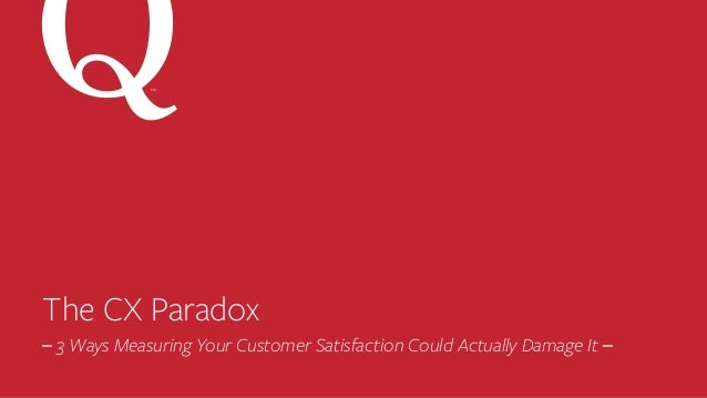 The CX Paradox –	3 Ways Measuring Your Customer Satisfaction Could Actually Damage It –	 SM