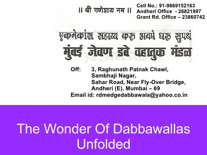 The Wonder Of Dabbawallas Unfolded Cell No.: 91-9869152163  Andheri Office  - 26821897 Grant Rd. Office – 23860742 Off:  3...