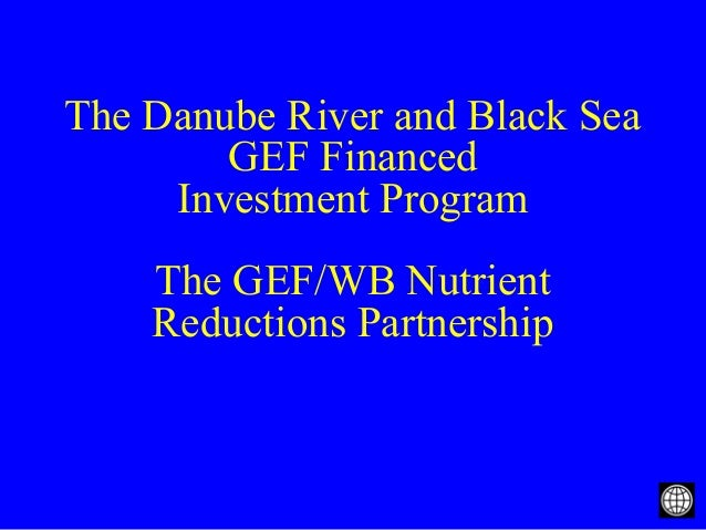 The Danube River and Black Sea GEF Financed Investment Program The GEF/WB Nutrient Reductions Partnership