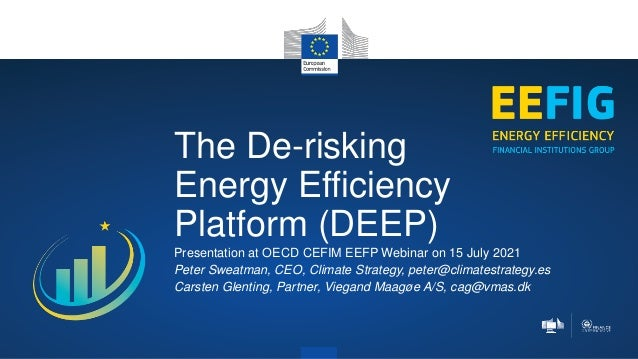 The De-risking Energy Efficiency Platform (DEEP) Presentation at OECD CEFIM EEFP Webinar on 15 July 2021 Peter Sweatman, C...