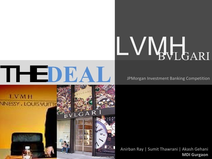 THE DEAL JPMorgan Investment Banking Competition Anirban Ray | Sumit Thawrani | Akash Gehani MDI Gurgaon LVMH BVLGARI