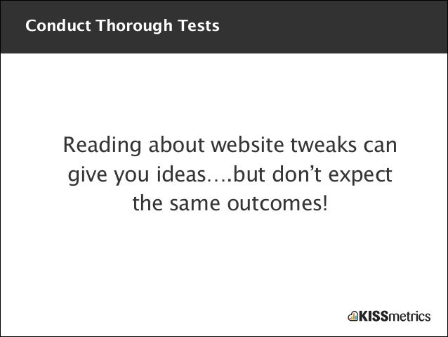 Conduct Thorough Tests  Reading about website tweaks can give you ideas….but don't expect the same outcomes!